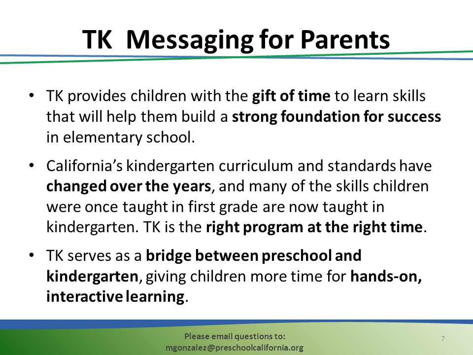 TK Messaging for Parents TK provides children with the gift of time to learn skills that will help them build a strong foundation for success in eleme