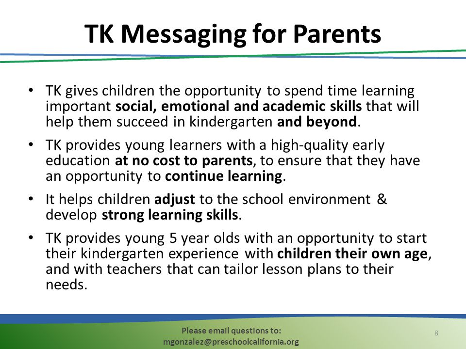 TK Messaging for Parents TK gives children the opportunity to spend time learning important social, emotional and academic skills that will help them succeed in kindergarten and beyond.