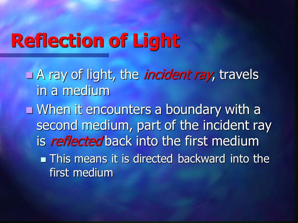 Reflection of Light A ray of light, the incident ray, travels in a medium A ray of light, the incident ray, travels in a medium When it encounters a b