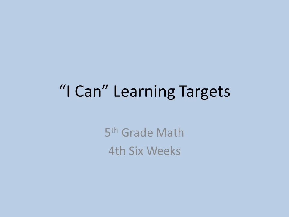 I Can Learning Targets 5 th Grade Math 4th Six Weeks