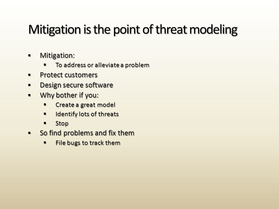  Mitigation:  To address or alleviate a problem  Protect customers  Design secure software  Why bother if you:  Create a great model  Identify lots of threats  Stop  So find problems and fix them  File bugs to track them Mitigation is the point of threat modeling