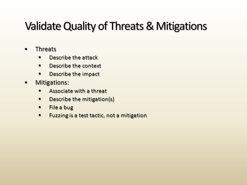  Threats  Describe the attack  Describe the context  Describe the impact  Mitigations:  Associate with a threat  Describe the mitigation(s)  File a bug  Fuzzing is a test tactic, not a mitigation Validate Quality of Threats & Mitigations