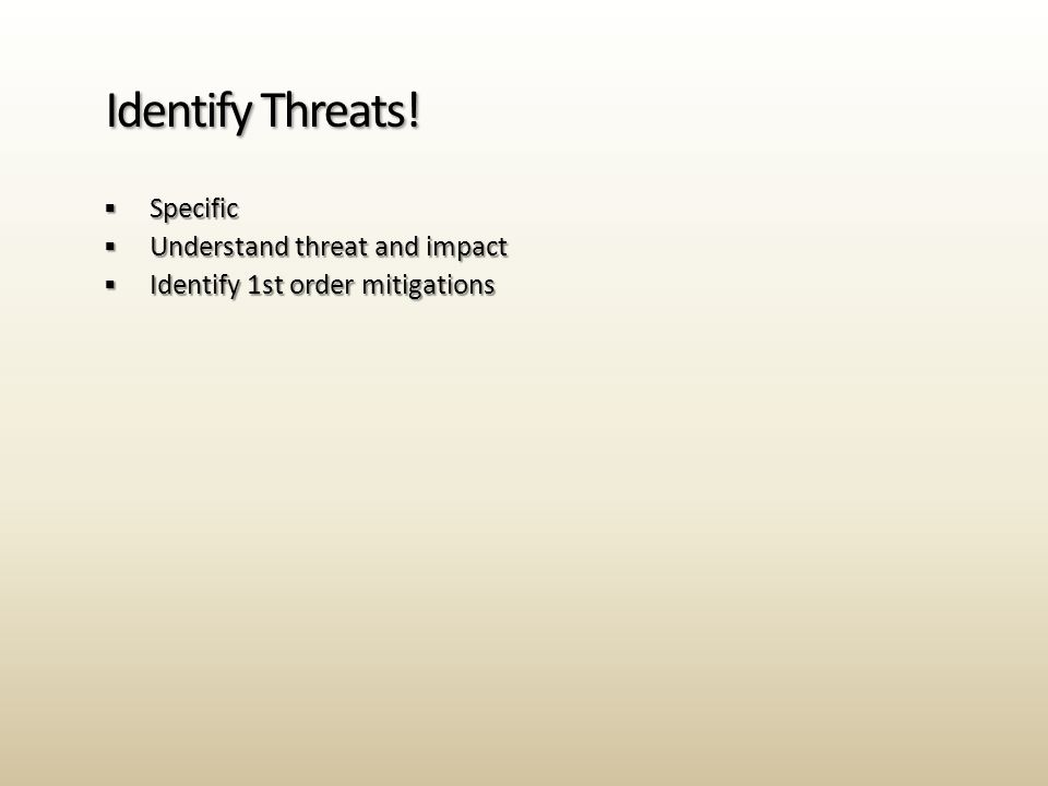  Specific  Understand threat and impact  Identify 1st order mitigations Identify Threats!