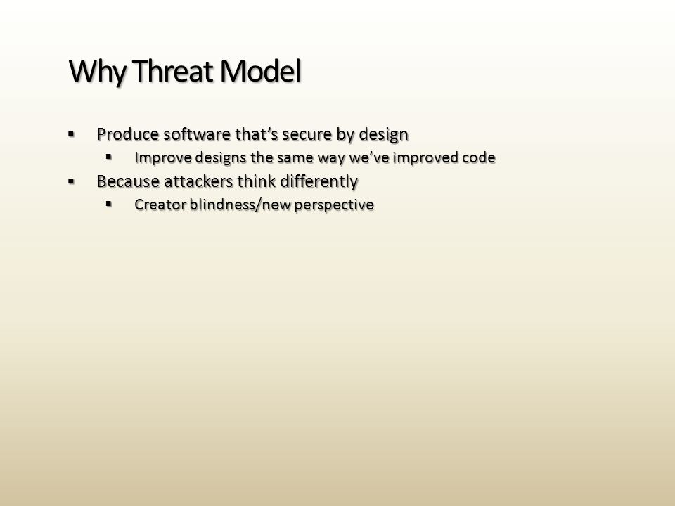  Produce software that's secure by design  Improve designs the same way we've improved code  Because attackers think differently  Creator blindness/new perspective Why Threat Model
