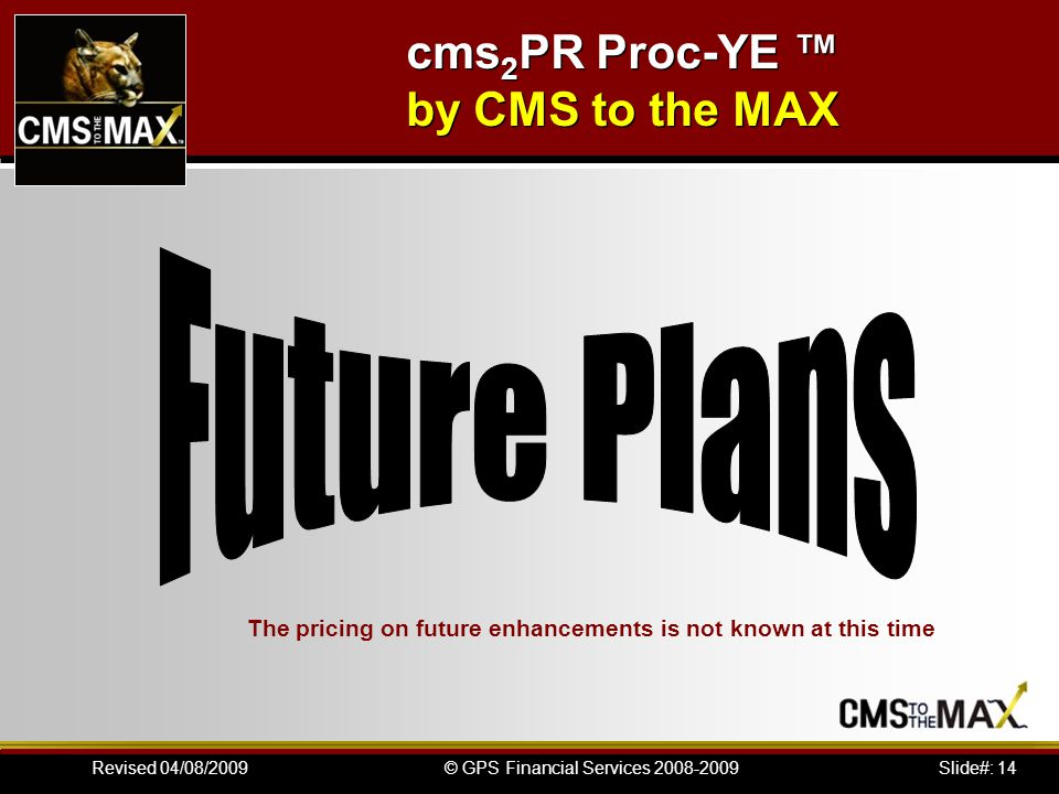 Slide#: 14© GPS Financial Services 2008-2009Revised 04/08/2009 The pricing on future enhancements is not known at this time cms 2 PR Proc-YE ™ by CMS