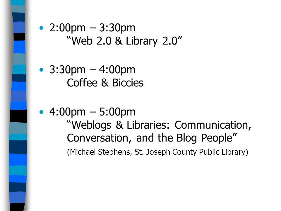 2:00pm – 3:30pm Web 2.0 & Library 2.0 3:30pm – 4:00pm Coffee & Biccies 4:00pm – 5:00pm Weblogs & Libraries: Communication, Conversation, and the Blog People (Michael Stephens, St.