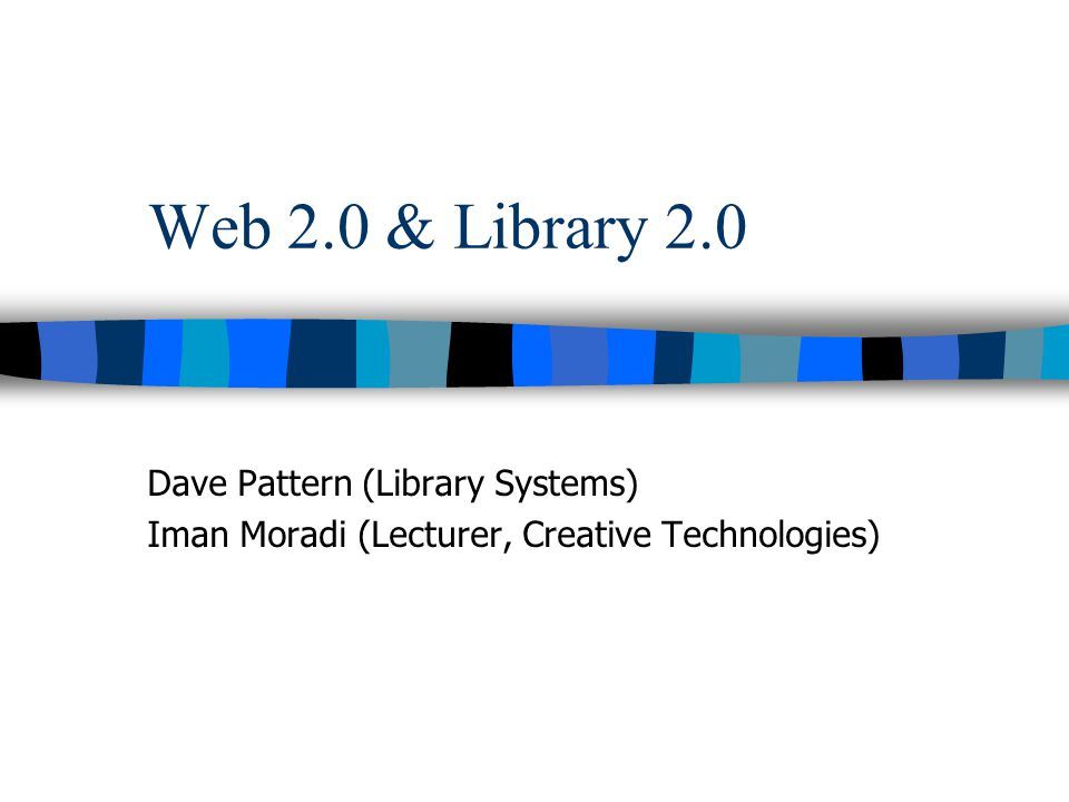 Web 2.0 & Library 2.0 Dave Pattern (Library Systems) Iman Moradi (Lecturer, Creative Technologies)
