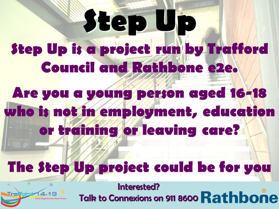 Interested? Talk to Connexions on 911 8600 Step Up Step Up is a project run by Trafford Council and Rathbone e2e. Are you a young person aged 16-18 wh