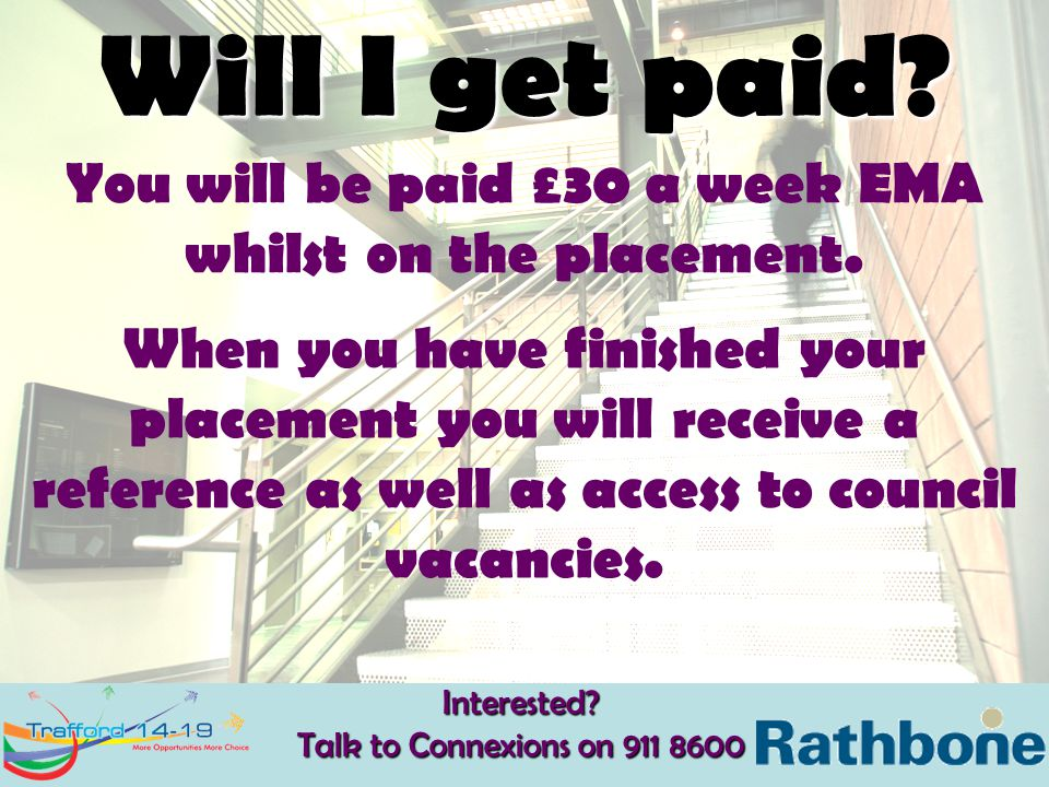 Will I get paid? You will be paid £30 a week EMA whilst on the placement. When you have finished your placement you will receive a reference as well a