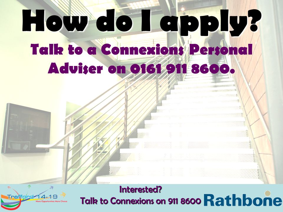 How do I apply? Talk to a Connexions Personal Adviser on 0161 911 8600.