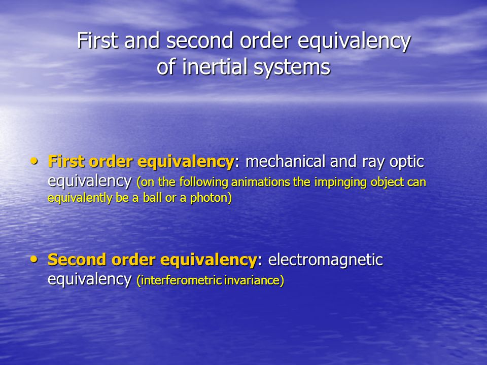First and second order equivalency of inertial systems First order equivalency: mechanical and ray optic equivalency (on the following animations the impinging object can equivalently be a ball or a photon) First order equivalency: mechanical and ray optic equivalency (on the following animations the impinging object can equivalently be a ball or a photon) Second order equivalency: electromagnetic equivalency (interferometric invariance) Second order equivalency: electromagnetic equivalency (interferometric invariance)