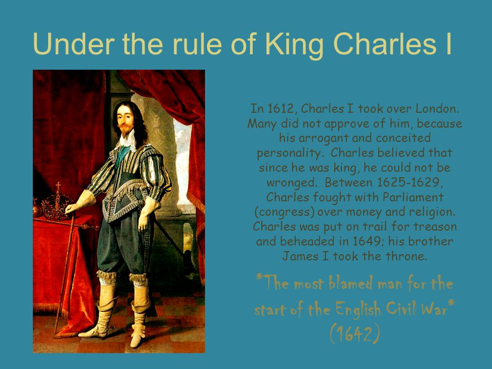 Under the rule of King Charles I *The most blamed man for the start of the English Civil War* (1642) In 1612, Charles I took over London. Many did not