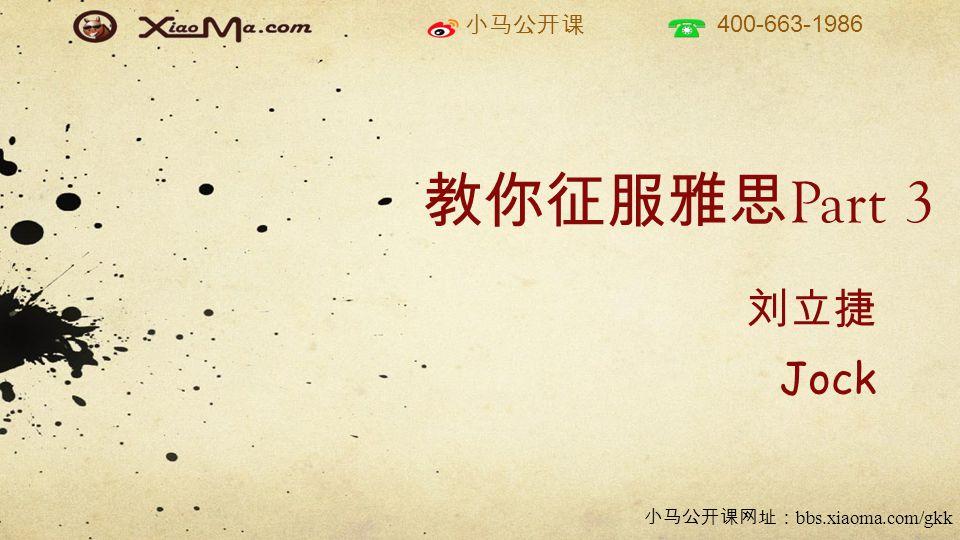 小马公开课 400-663-1986 小马公开课网址: bbs.xiaoma.com/gkk 教你征服雅思 Part 3 刘立捷 Jock