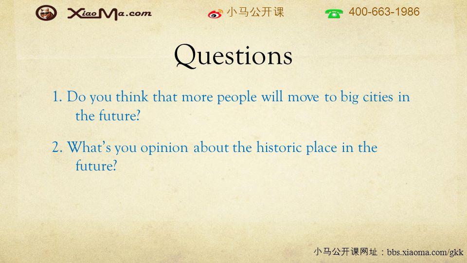 小马公开课 400-663-1986 小马公开课网址: bbs.xiaoma.com/gkk Questions 1. Do you think that more people will move to big cities in the future? 2. What's you opinion