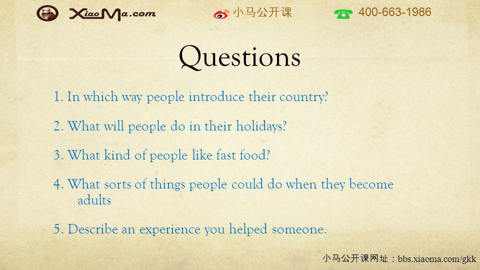 小马公开课 400-663-1986 小马公开课网址: bbs.xiaoma.com/gkk Questions 1. In which way people introduce their country? 2. What will people do in their holidays? 3.