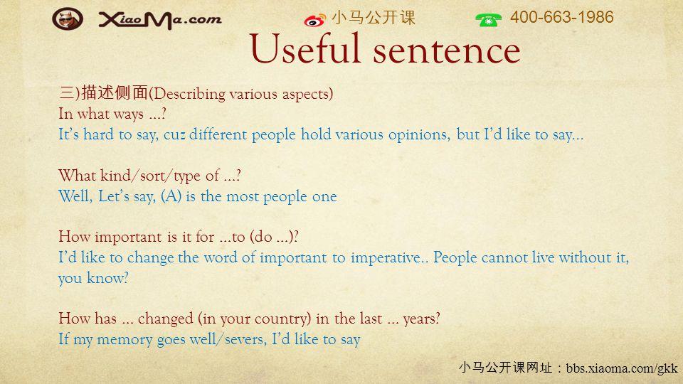 小马公开课 400-663-1986 小马公开课网址: bbs.xiaoma.com/gkk Useful sentence 三 ) 描述侧面 (Describing various aspects) In what ways …? It's hard to say, cuz different p