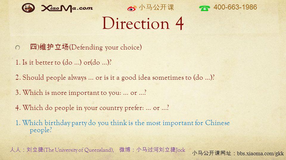 小马公开课 400-663-1986 小马公开课网址: bbs.xiaoma.com/gkk Direction 4 四 ) 维护立场 (Defending your choice) 1. Is it better to (do …) or(do …)? 2. Should people alway