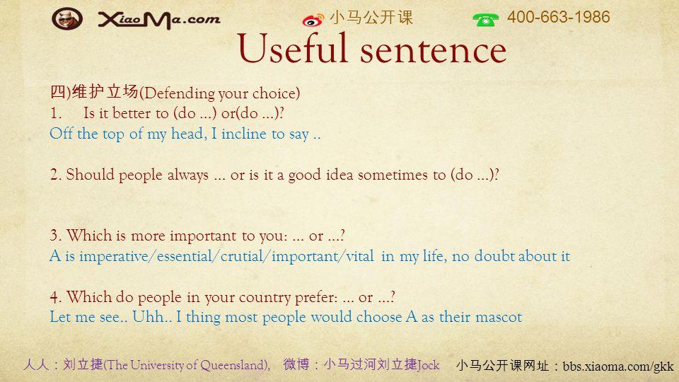 小马公开课 400-663-1986 小马公开课网址: bbs.xiaoma.com/gkk Useful sentence 四 ) 维护立场 (Defending your choice) 1.Is it better to (do …) or(do …)? Off the top of my h