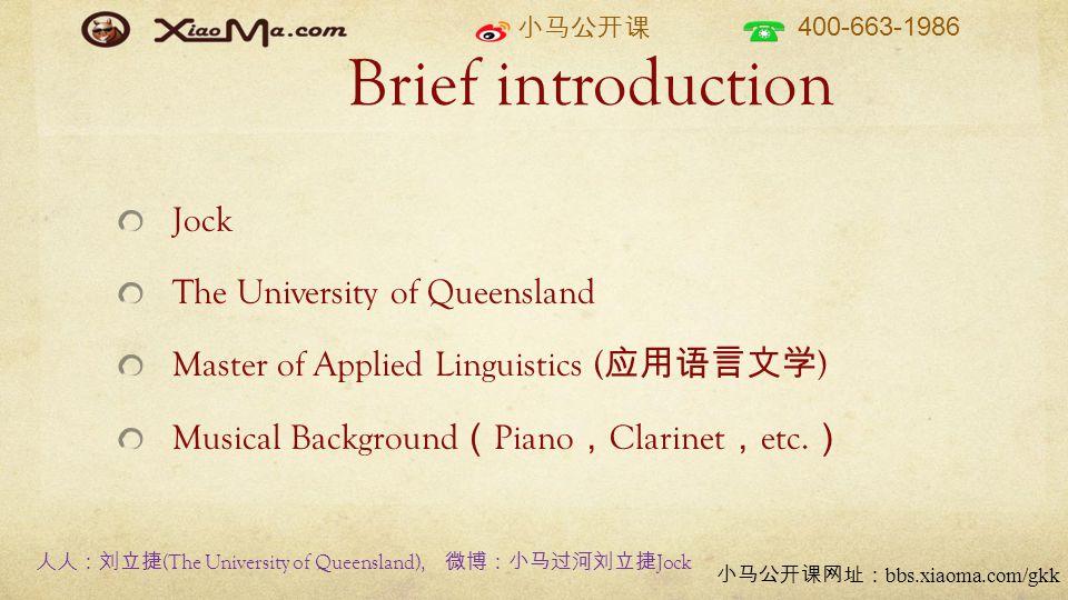 小马公开课 400-663-1986 小马公开课网址: bbs.xiaoma.com/gkk Brief introduction Jock The University of Queensland Master of Applied Linguistics ( 应用语言文学 ) Musical Background ( Piano , Clarinet , etc.