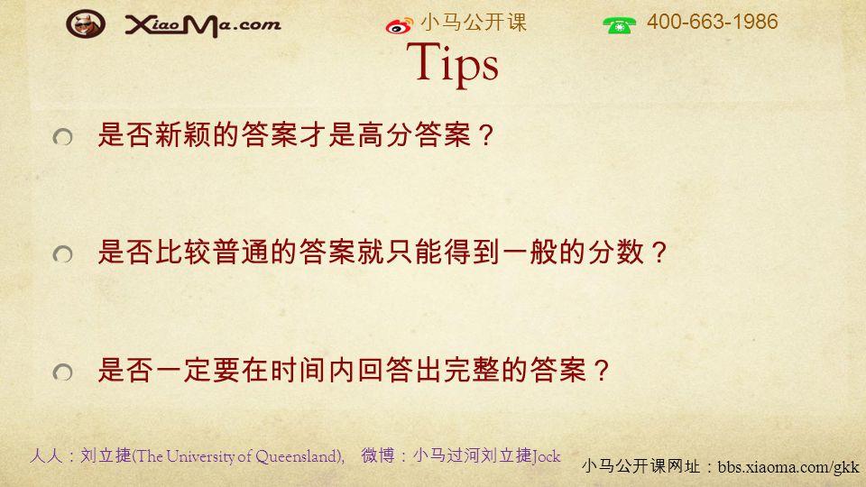 小马公开课 400-663-1986 小马公开课网址: bbs.xiaoma.com/gkk Tips 是否新颖的答案才是高分答案? 是否比较普通的答案就只能得到一般的分数? 是否一定要在时间内回答出完整的答案? 人人:刘立捷 (The University of Queensland), 微博:小