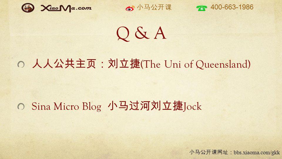 小马公开课 400-663-1986 小马公开课网址: bbs.xiaoma.com/gkk Q & A 人人公共主页:刘立捷 (The Uni of Queensland) Sina Micro Blog 小马过河刘立捷 Jock