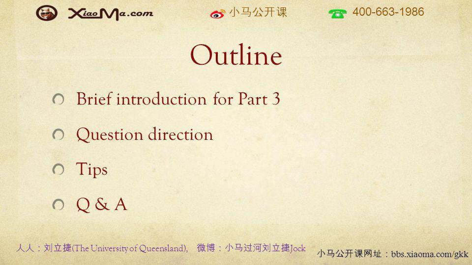 小马公开课 400-663-1986 小马公开课网址: bbs.xiaoma.com/gkk Outline Brief introduction for Part 3 Question direction Tips Q & A 人人:刘立捷 (The University of Queensland), 微博:小马过河刘立捷 Jock