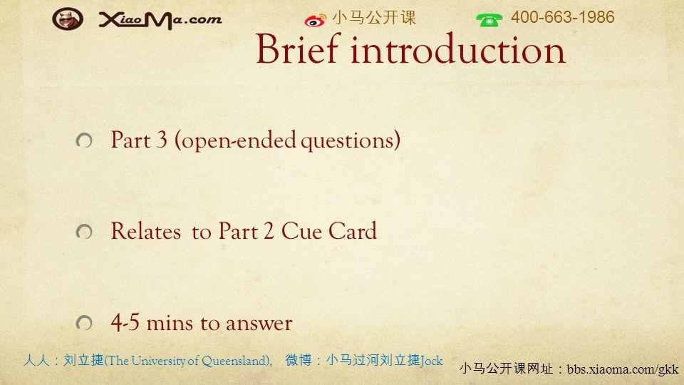小马公开课 400-663-1986 小马公开课网址: bbs.xiaoma.com/gkk Brief introduction Part 3 (open-ended questions) Relates to Part 2 Cue Card 4-5 mins to answer 人人:刘立捷 (The University of Queensland), 微博:小马过河刘立捷 Jock