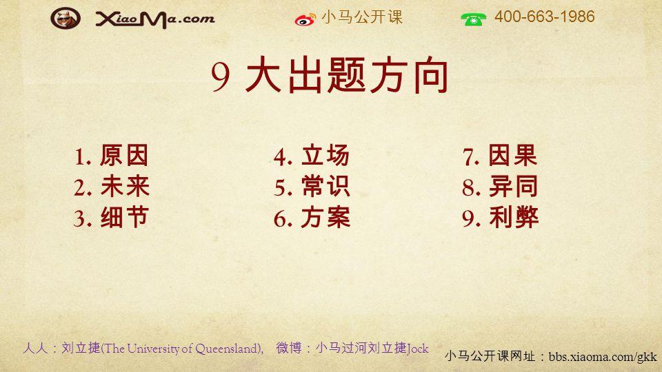 小马公开课 400-663-1986 小马公开课网址: bbs.xiaoma.com/gkk 9 大出题方向 7. 因果 8. 异同 9. 利弊 4. 立场 5. 常识 6. 方案 1. 原因 2. 未来 3. 细节 人人:刘立捷 (The University of Queensland), 微博