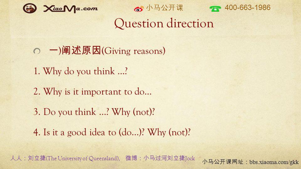 小马公开课 400-663-1986 小马公开课网址: bbs.xiaoma.com/gkk Question direction 一 ) 阐述原因 (Giving reasons) 1. Why do you think …? 2. Why is it important to do… 3. Do