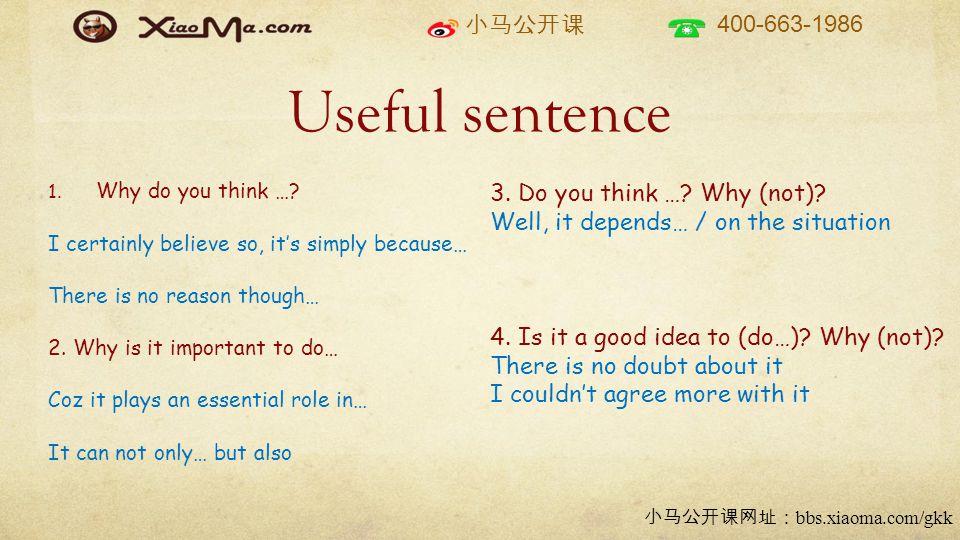 小马公开课 400-663-1986 小马公开课网址: bbs.xiaoma.com/gkk Useful sentence 1. Why do you think …? I certainly believe so, it's simply because… There is no reason