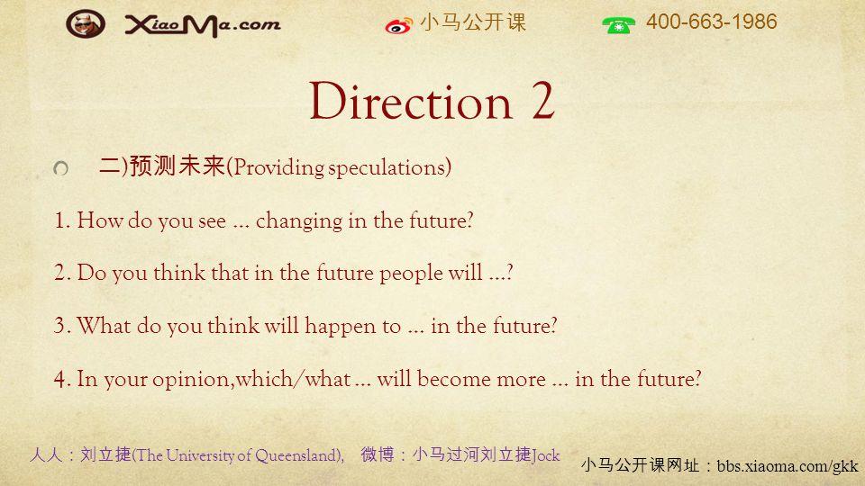 小马公开课 400-663-1986 小马公开课网址: bbs.xiaoma.com/gkk Direction 2 二 ) 预测未来 (Providing speculations) 1. How do you see … changing in the future? 2. Do you thi