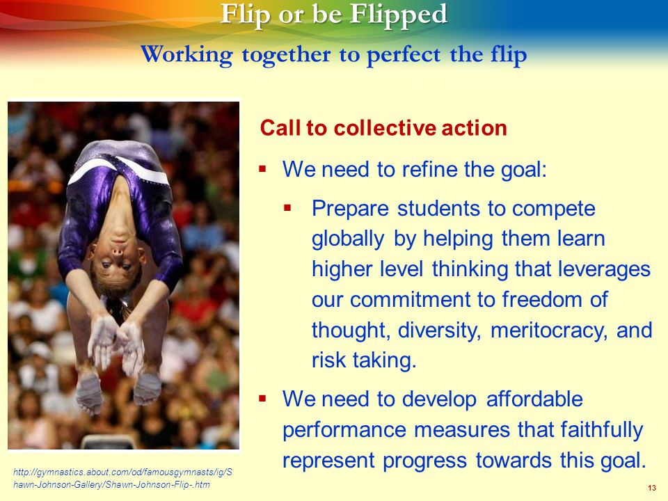 13 Flip or be Flipped Flip or be Flipped Working together to perfect the flip   We need to refine the goal:   Prepare students to compete globally by helping them learn higher level thinking that leverages our commitment to freedom of thought, diversity, meritocracy, and risk taking.