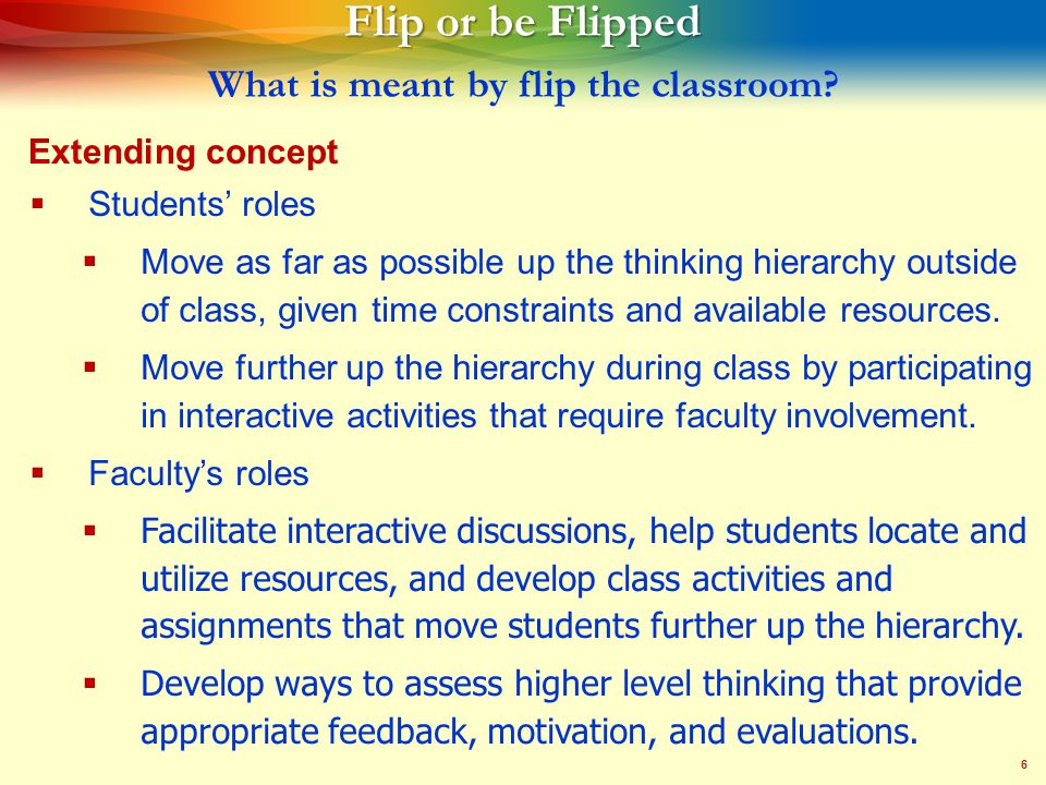 6 Flip or be Flipped Flip or be Flipped What is meant by flip the classroom.