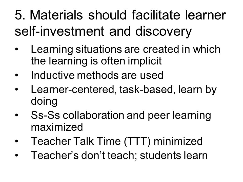 5. Materials should facilitate learner self-investment and discovery Learning situations are created in which the learning is often implicit Inductive