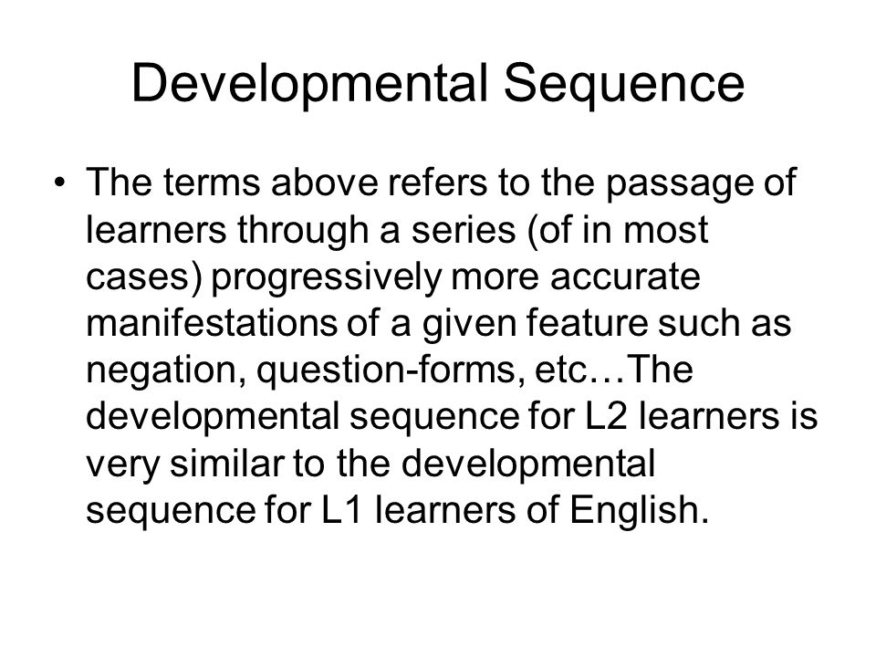 Developmental Sequence The terms above refers to the passage of learners through a series (of in most cases) progressively more accurate manifestations of a given feature such as negation, question-forms, etc…The developmental sequence for L2 learners is very similar to the developmental sequence for L1 learners of English.