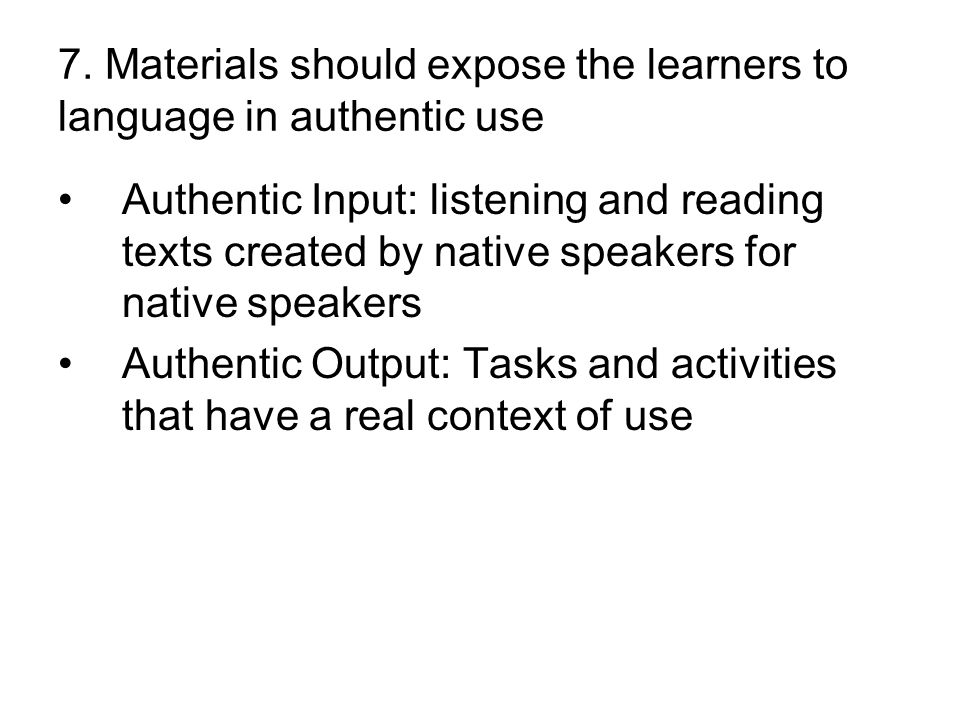 7. Materials should expose the learners to language in authentic use Authentic Input: listening and reading texts created by native speakers for nativ