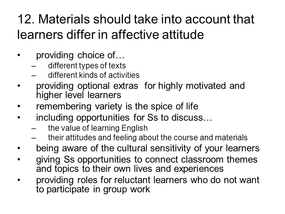 12. Materials should take into account that learners differ in affective attitude providing choice of… –different types of texts –different kinds of a