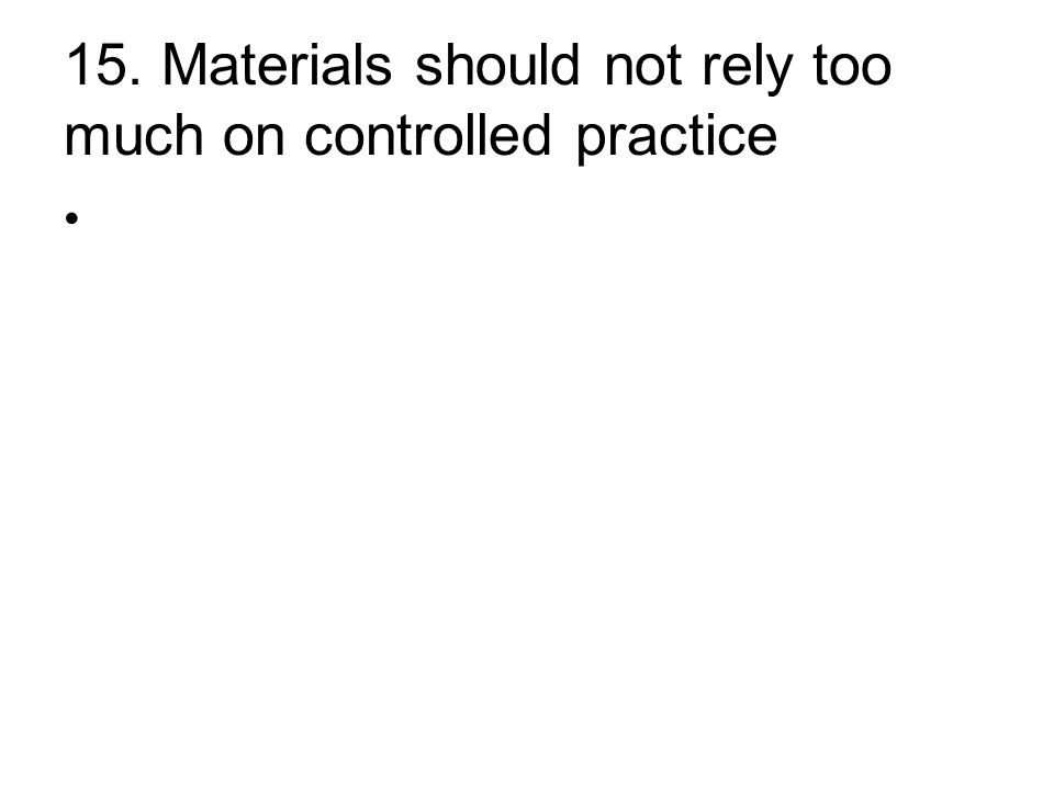 15. Materials should not rely too much on controlled practice