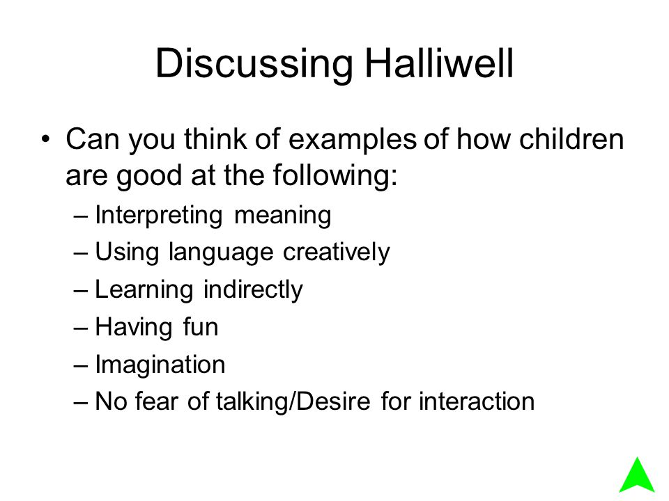 Discussing Halliwell Can you think of examples of how children are good at the following: –Interpreting meaning –Using language creatively –Learning indirectly –Having fun –Imagination –No fear of talking/Desire for interaction