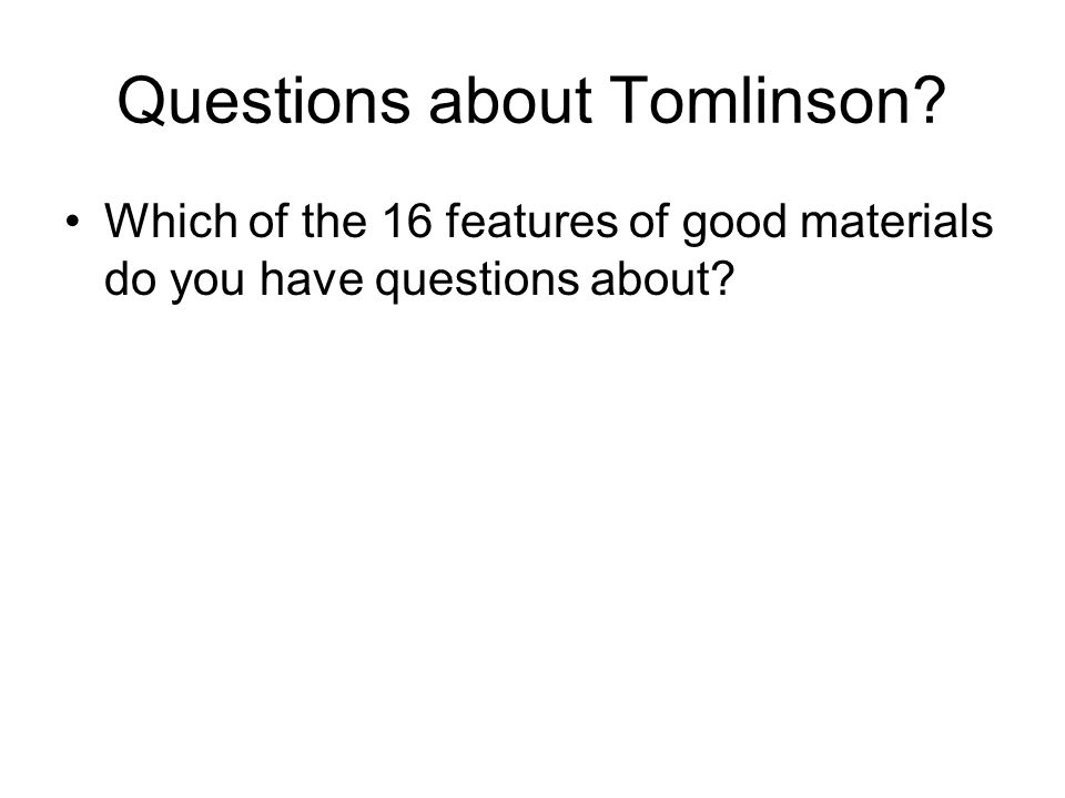Questions about Tomlinson? Which of the 16 features of good materials do you have questions about?