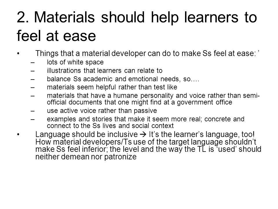 2. Materials should help learners to feel at ease Things that a material developer can do to make Ss feel at ease: ' –lots of white space –illustratio