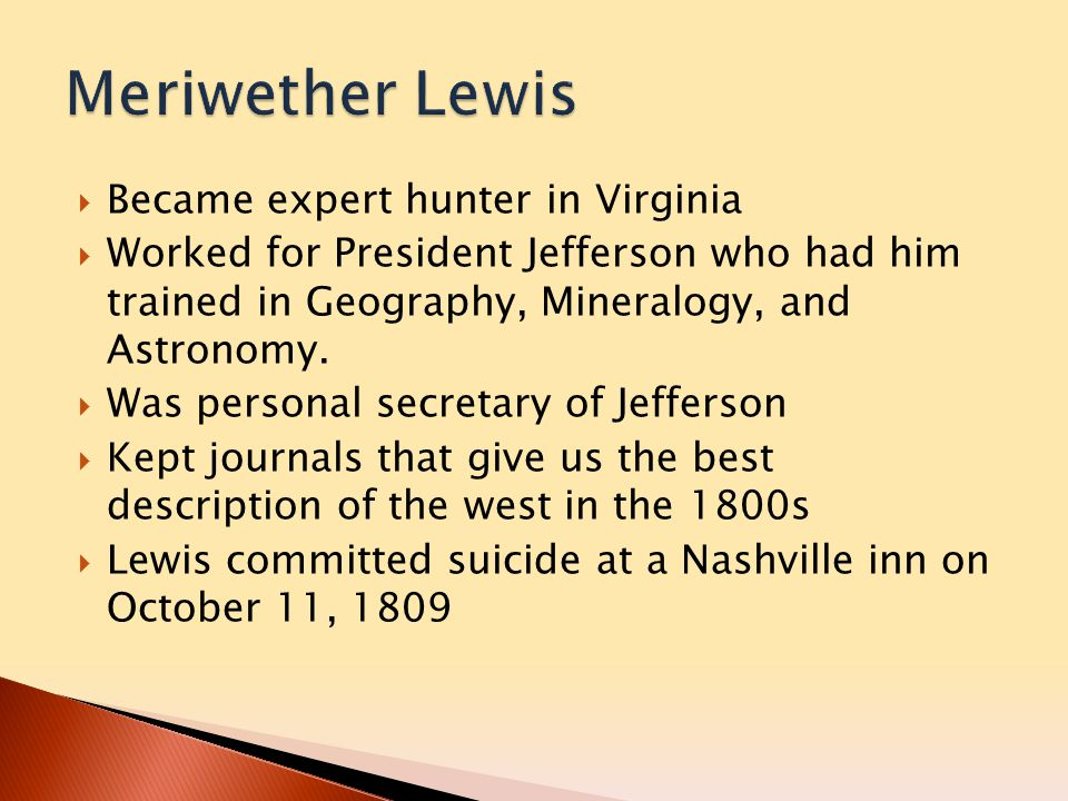  Chosen personally by Lewis to be the Co-Captain in the expedition because of army background  Army friend of Lewis  6 feet muscular body made him tough explorer  Leadership and artistic ability helped the expedition greatly  Experience in state militia taught him to  Build forts  Draw maps  Lead expedition through enemy territory  Died at the home of his eldest son on September 1, 1838
