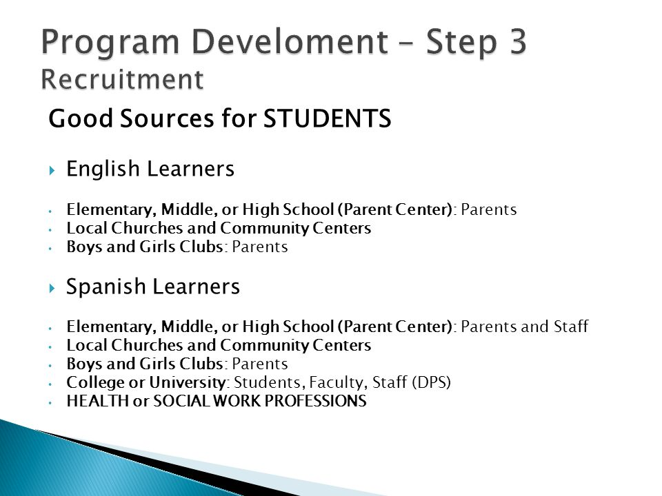 Good Sources for STUDENTS  English Learners Elementary, Middle, or High School (Parent Center): Parents Local Churches and Community Centers Boys and Girls Clubs: Parents  Spanish Learners Elementary, Middle, or High School (Parent Center): Parents and Staff Local Churches and Community Centers Boys and Girls Clubs: Parents College or University: Students, Faculty, Staff (DPS) HEALTH or SOCIAL WORK PROFESSIONS