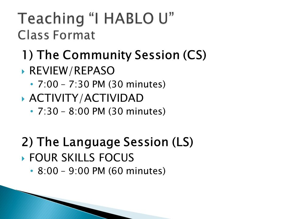 1) The Community Session (CS)  REVIEW/REPASO 7:00 – 7:30 PM (30 minutes)  ACTIVITY/ACTIVIDAD 7:30 – 8:00 PM (30 minutes) 2) The Language Session (LS)  FOUR SKILLS FOCUS 8:00 – 9:00 PM (60 minutes)