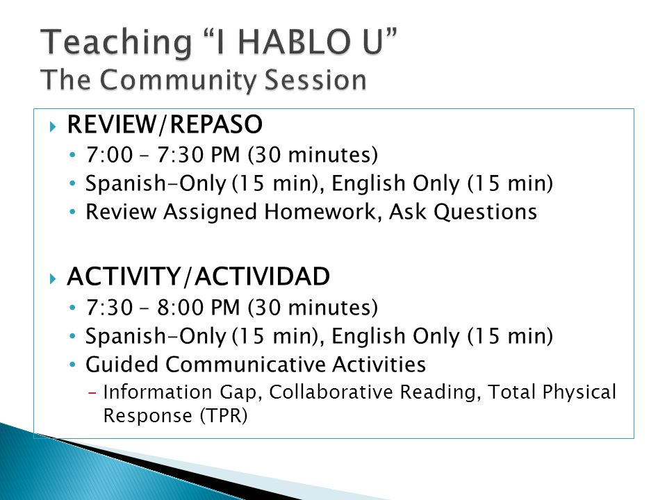  REVIEW/REPASO 7:00 – 7:30 PM (30 minutes) Spanish-Only (15 min), English Only (15 min) Review Assigned Homework, Ask Questions  ACTIVITY/ACTIVIDAD 7:30 – 8:00 PM (30 minutes) Spanish-Only (15 min), English Only (15 min) Guided Communicative Activities ‒Information Gap, Collaborative Reading, Total Physical Response (TPR)