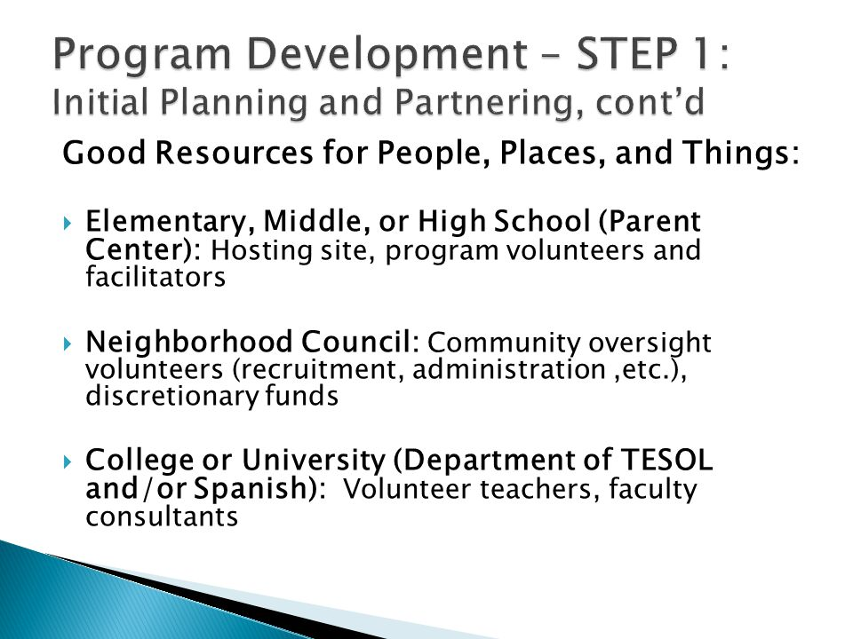 Good Resources for People, Places, and Things:  Elementary, Middle, or High School (Parent Center): Hosting site, program volunteers and facilitators  Neighborhood Council: Community oversight volunteers (recruitment, administration,etc.), discretionary funds  College or University (Department of TESOL and/or Spanish): Volunteer teachers, faculty consultants