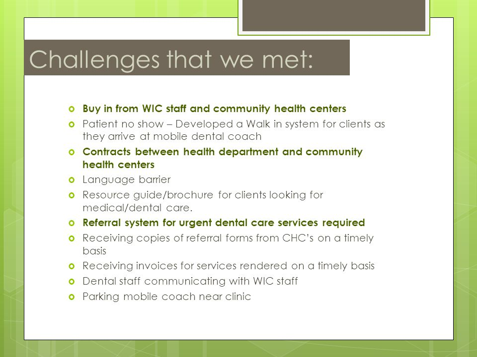 Challenges that we met:  Buy in from WIC staff and community health centers  Patient no show – Developed a Walk in system for clients as they arrive at mobile dental coach  Contracts between health department and community health centers  Language barrier  Resource guide/brochure for clients looking for medical/dental care.