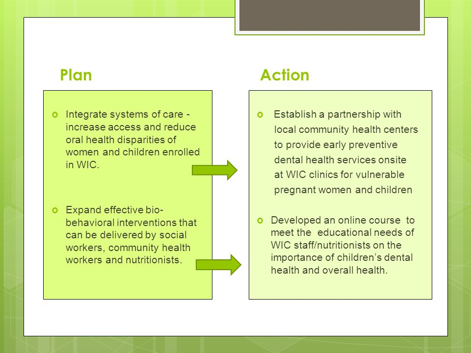 Plan  Integrate systems of care - increase access and reduce oral health disparities of women and children enrolled in WIC.