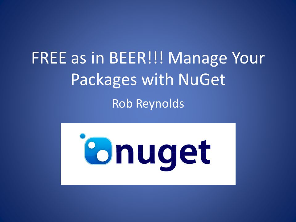 FREE as in BEER!!! Manage Your Packages with NuGet Rob Reynolds