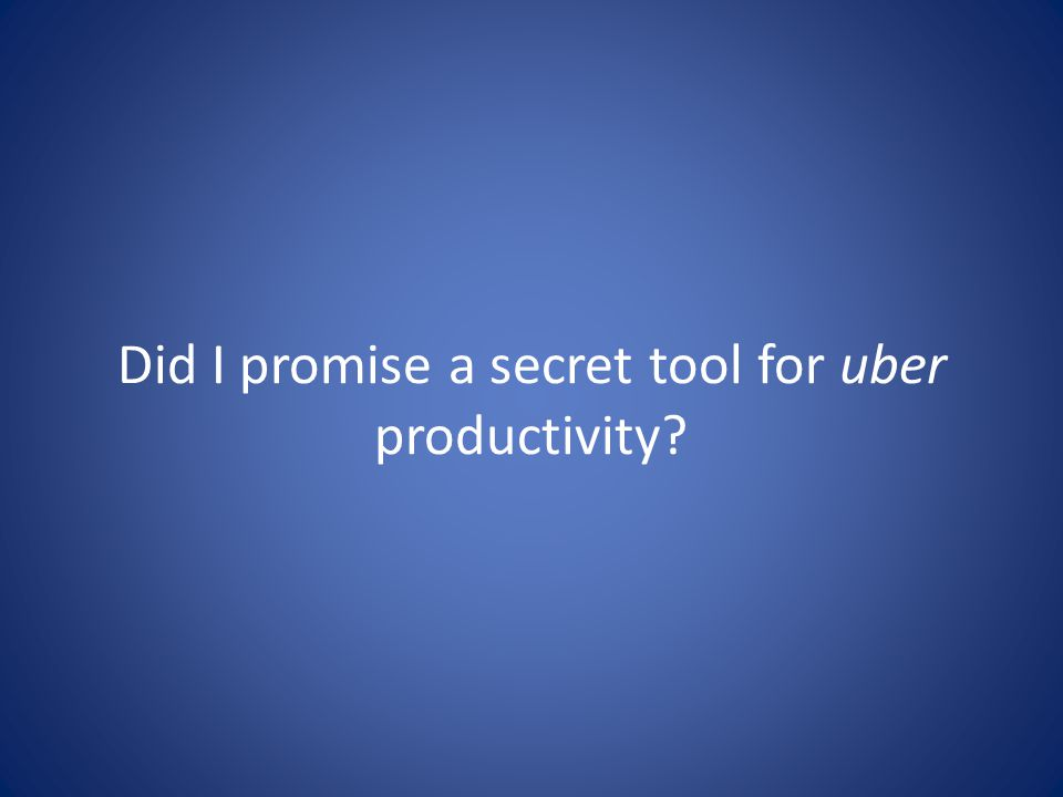 Did I promise a secret tool for uber productivity